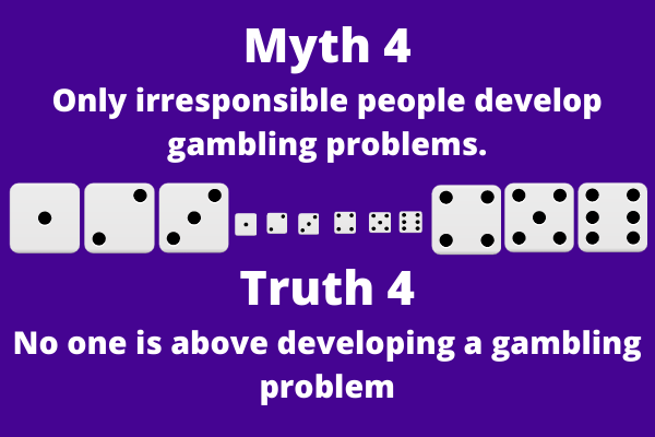 An infograph that says: Myth 4 Only irresponsible people develop gambling problems. Truth 4 No one is above developing a gambling problem