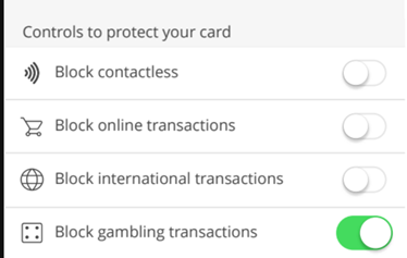 "A picture of a screen from the mobile app that allows you to activate or deactivate ""Block Gambling Transactions"". It also has 3 other options that you can also activate or deactivate at the same time. These are ""Block Contactless"", ""Block Online Transactions"" and ""Block International Transactions"""