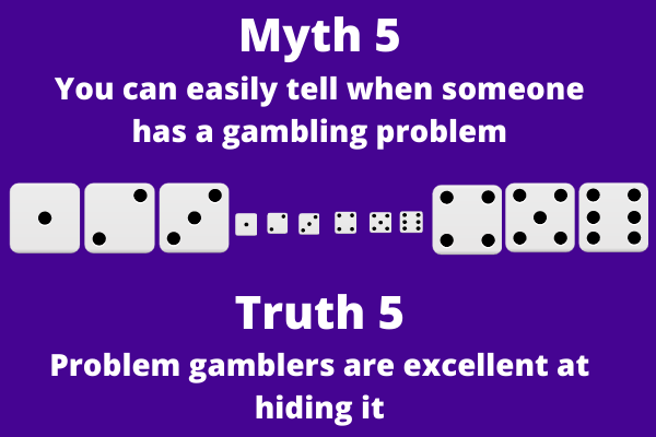 An infograph that says: Myth 5 You can easily tell when someone has a gambling problem Truth 5 Problem gamblers are excellent at hiding it